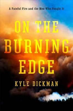 On the Burning Edge : A Fateful Fire and the Men Who Fought it - Kyle Dickman