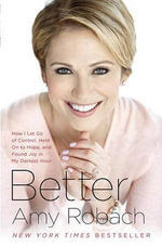 Better : How I Let Go of Control, Held on to Hope, and Found Joy in My Darkest Hour - Amy Robach