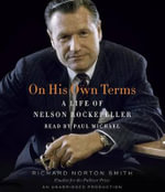 On His Own Terms : A Life of Nelson Rockefeller - Richard Norton Smith