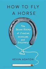 How to Fly a Horse : The Secret History of Creation, Invention, and Discovery - Kevin Ashton