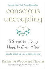 Conscious Uncoupling : 5 Steps to Living Happily Even After - Katherine Woodward Thomas