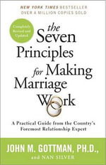 The Seven Principles for Making Marriage Work : A Practical Guide from the Country's Foremost Relationship Expert - Emeritus Professor John M Gottman