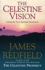 The Celestine Vision : Living the New Spiritual Awareness - James Redfield
