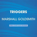Triggers : Creating Behavior That Lasts--Becoming the Person You Want to Be - Dr Marshall Goldsmith