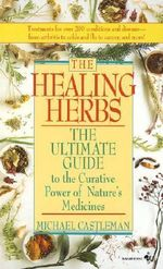 The Healing Herbs : The Ultimate Guide to the Curative Power of Nature's Medicines - Michael Castleman
