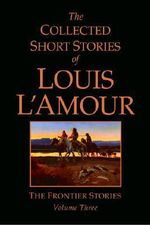 The Collected Short Stories of Louis L'Amour : Frontier Stories v. 3 - Louis L'Amour