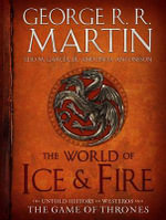 The World of Ice & Fire : The Untold History of Westeros and the Game of Thrones - George R R Martin