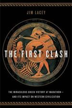 The First Clash : The Miraculous Greek Victory at Marathon and Its Impact on Western Civilization - Jim Lacey