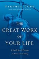 The Great Work of Your Life : a Guide for the Journey to Your True Calling - Stephen Cope