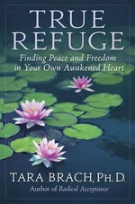 True Refuge : Finding Peace and Freedom in Your Own Awakened Heart - Tara Brach