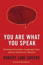 You Are What You Speak : Grammar Grouches, Language Laws, and the Politics of Identity - Robert Lane Greene