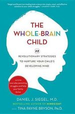 The Whole-brain Child : 12 Revolutionary Strategies to Nurture Your Child's Developing Mind - Daniel J Siegel
