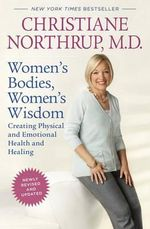Women's Bodies, Women's Wisdom : Creating Physical and Emotional Health and Healing - M Christiane Northrup