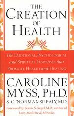 The Creation of Health : The Emotional, Psychological, and Spiritual Responses That Promote Health and Healing - Caroline M. Myss