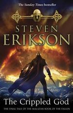 The Crippled God : The Malazan Book of the Fallen 10 - Steven Erikson