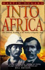 Into Africa : The Epic Adventures of Stanley and Livingstone - Martin Dugard