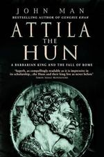 Attila The Hun : A Barbarian King and the Fall of Rome - John Man