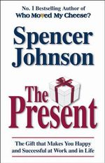 The Present : The Gift That Makes You Happy and Successful at Work and in Life - Spencer Johnson