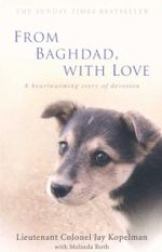 From Baghdad, with Love : A heartwarming story of devotion - Jay Kopelman