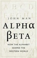 Alpha Beta : How the Alphabet Shaped the Western World - John Man