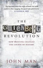 The Gutenberg Revolution : The Story of a Genius and an Invention That Changed the World - John Man