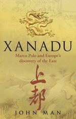 Xanadu :  Marco Polo and Europe's Discovery of the East - John Man
