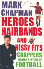 Heroes, Hairbands and Hissy Fits : Chappers Modern History of Football - Mark Chapman