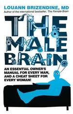 The Male Brain : An Essential Owner's Manual For Every Man, and a Cheat Sheet for Every Woman! - Louann Brizendine
