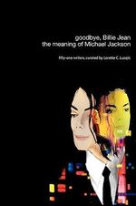Goodbye, Billie Jean :  the Meaning of Michael Jackson - Lorette C. Luzajic