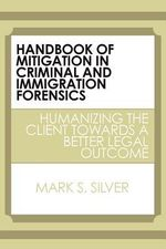 Handbook of Mitigation in Criminal and Immigration Forensics : Humanizing the Client Towards a Better Legal Outcome - Mark S. Silver