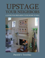 Upstage Your Neighbors : A Guide for Preparing Your Home to Sell - Patrick S. Tremblay