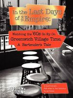 In the Last Days of the Empire :  Watching the Sixties Go by on Greenwich Village Time, a Bartender's Tale - Sam Edwards