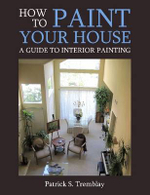 How to Paint Your House : A Guide to Interior Painting - Patrick S. Tremblay