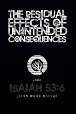 Residual Effects of Unintended Consequences : How to Live and Grow in Christ in a Hostile World - John Wade Moore