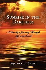 Sunrise in the Darkness : A Family's Journey Through Life and Death - Tajuana L. Selby