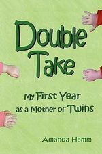 Double Take :  My First Year as a Mother of Twins - Amanda Hamm