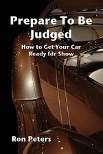 Prepare to Be Judged : How to Get Your Car Ready for Show - Ron Peters