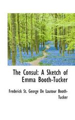 The Consul : A Sketch of Emma Booth-Tucker - Michael T Murray