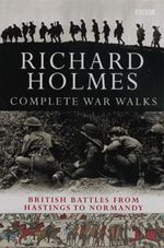 The Complete War Walks : From Hastings to Normandy - Richard Holmes