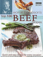 Antony Worrall Thompson's Top 100 Beef Recipes : Quick and Easy Dishes for Every Occasion - Antony Worrall Thompson