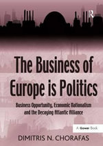 The Business of Europe is Politics : Business Opportunity, Economic Nationalism and the Decaying Atlantic Alliance - Dimitris N. Chorafas