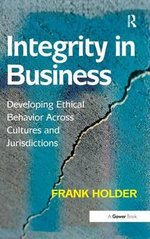 Integrity in Business : Developing Ethical Behavior Across Cultures and Jurisdictions - Frank Holder