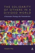 The Solidarity of Others in a Divided World : A Postmodern Theology After Postmodernism - Anselm Kyongsuk Min