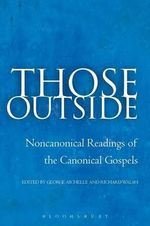 Those Outside : Noncanonical Readings of the Canonical Gospels - George Aichele