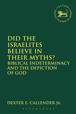 Did the Israelites Believe in Their Myths? : Biblical Indeterminacy and the Depiction of God - Dexter E Callender Jr