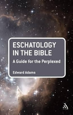 Eschatology in the Bible : A Guide for the Perplexed - Edward Adams