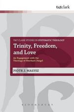 Trinity, Freedom and Love : An Engagement with the Theology of Eberhard Jungel - Piotr Malysz