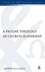 A Pauline Theology of Church Leadership : A Pauline Theology of Leadership - Andrew Clarke
