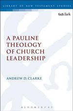 A Pauline Theology of Church Leadership : The Library of New Testament Studies - Andrew D. Clarke