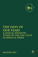 The Days of Our Years : A Lexical Semantic Study of the Life Cycle in Biblical Israel - Milton Eng